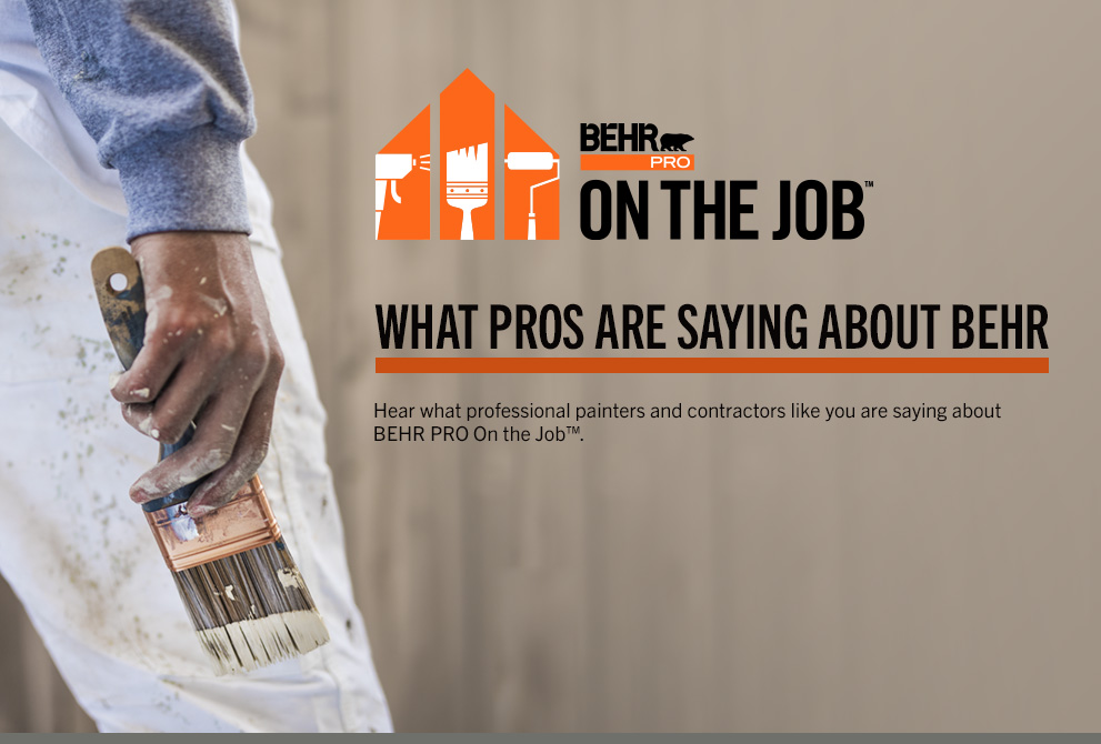 Customer Testimonials BEHR PRO ON THE JOB - See what Pros are saying about Behr